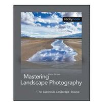 Mastering Landscape Photography. The Luminous Landscape Essays