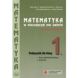 MATEMATYKA 1 LO PODRĘCZNIK ZAKRES PODSTAWOWY. MATEMATYKA W OTACZAJĄCYM NAS ŚWIECIE (opr. broszurowa)