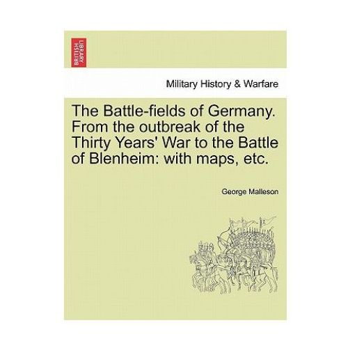 Battle-Fields of Germany. from the Outbreak of the Thirty Years' War to the Battle of Blenheim
