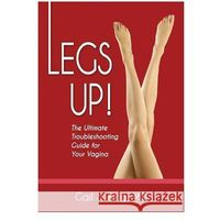 Legs Up!-The Ultimate Troubleshooting Guide for Your Vagina