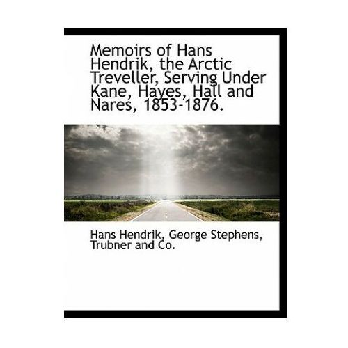Memoirs of Hans Hendrik, the Arctic Treveller, Serving Under Kane, Hayes, Hall and Nares, 1853-1876.