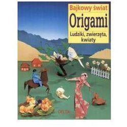 Bajkowy świat origami. Ludziki, zwierzęta, kwiaty