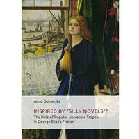 "Inspired By ʺSilly Novels""? The Role of Popular Literature Tropes in George Eliot's Fiction - Anna Gutowska - ebook"