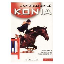 Jak zrozumieć konia. Psychika, szkolenie, pielęgnacja