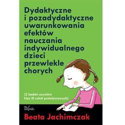 Dydaktyczne i pozadydaktyczne uwarunkowania efektów nauczania indywidualnego dzieci przewlekle chorych (opr. miękka)
