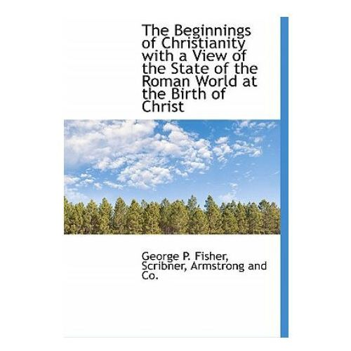 Beginnings of Christianity with a View of the State of the Roman World at the Birth of Christ