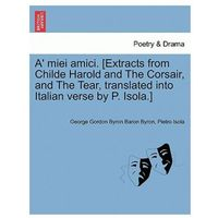 A' Miei Amici. [Extracts from Childe Harold and the Corsair, and the Tear, Translated Into Italian Verse by P. Isola.]