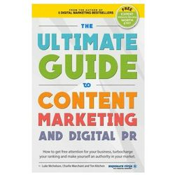 The Ultimate Guide To Content Marketing & Digital PR: How to get attention for your business, turbocharge your ranking and establish yourself as an au